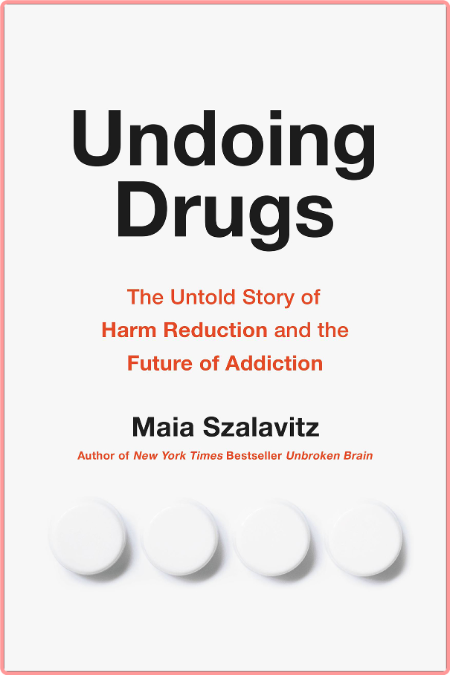 Undoing Drugs  The Untold Story of Harm Reduction and the Future of Addiction by Maia Szalavitz