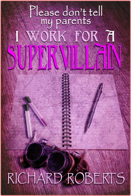 Please Don't Tell My Parents I Work for a Supervillain by Richard Roberts