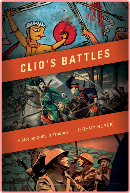 Clio's Battles  Historiography in Practice by Jeremy M  Black