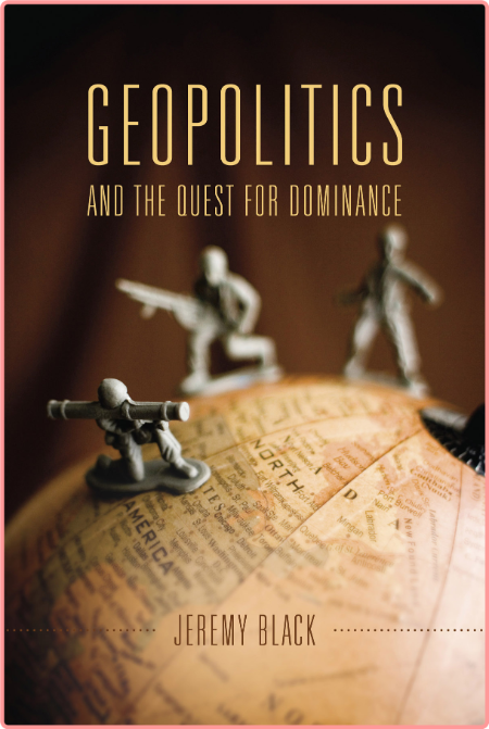 Geopolitics and the Quest for Dominance by Jeremy M  Black
