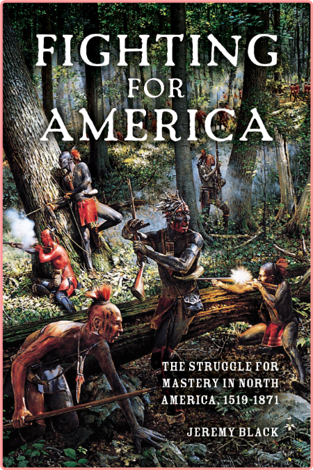 Fighting for America  The Struggle for Mastery in North America, 1519-1871 by Jeremy Black