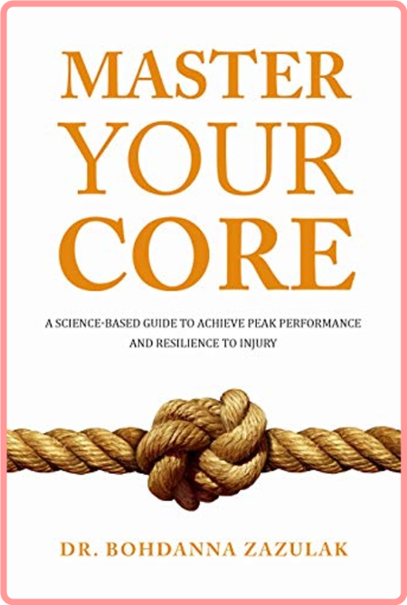 Master Your Core - A Science-Based Guide to Achieve Peak Performance and Resilience to Injury