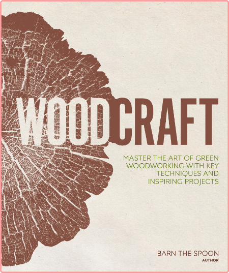 Woodcraft - Master The Art Of Green Woodworking With Key Techniques And Inspiring Projects