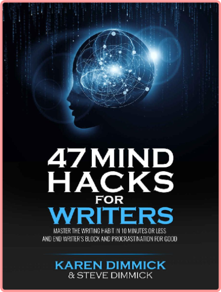 47 Mind Hacks for Writers - Master the Writing Habit in 10 Minutes Or Less and End Writer's Block...