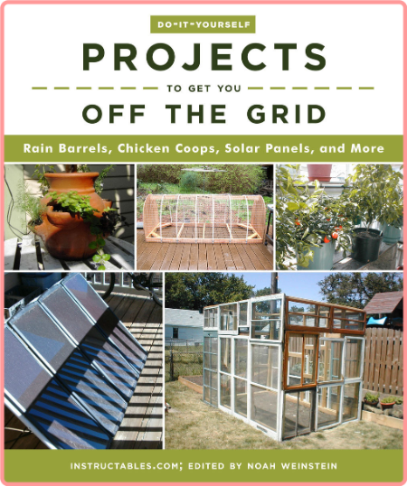 Do-It-Yourself Projects to Get You Off the Grid - Rain Barrels, Chicken Coops, Solar Panels, and ...